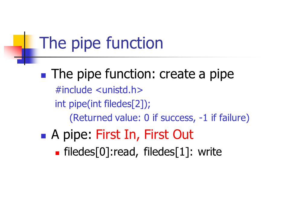 The pipe function The pipe function: create a pipe #include int pipe(int filedes[2]); (Returned value: 0 if success, -1 if failure) A pipe: First In, First Out filedes[0]:read, filedes[1]: write