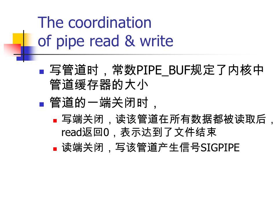 The coordination of pipe read & write 写管道时,常数 PIPE_BUF 规定了内核中 管道缓存器的大小 管道的一端关闭时, 写端关闭,读该管道在所有数据都被读取后, read 返回 0 ,表示达到了文件结束 读端关闭,写该管道产生信号 SIGPIPE
