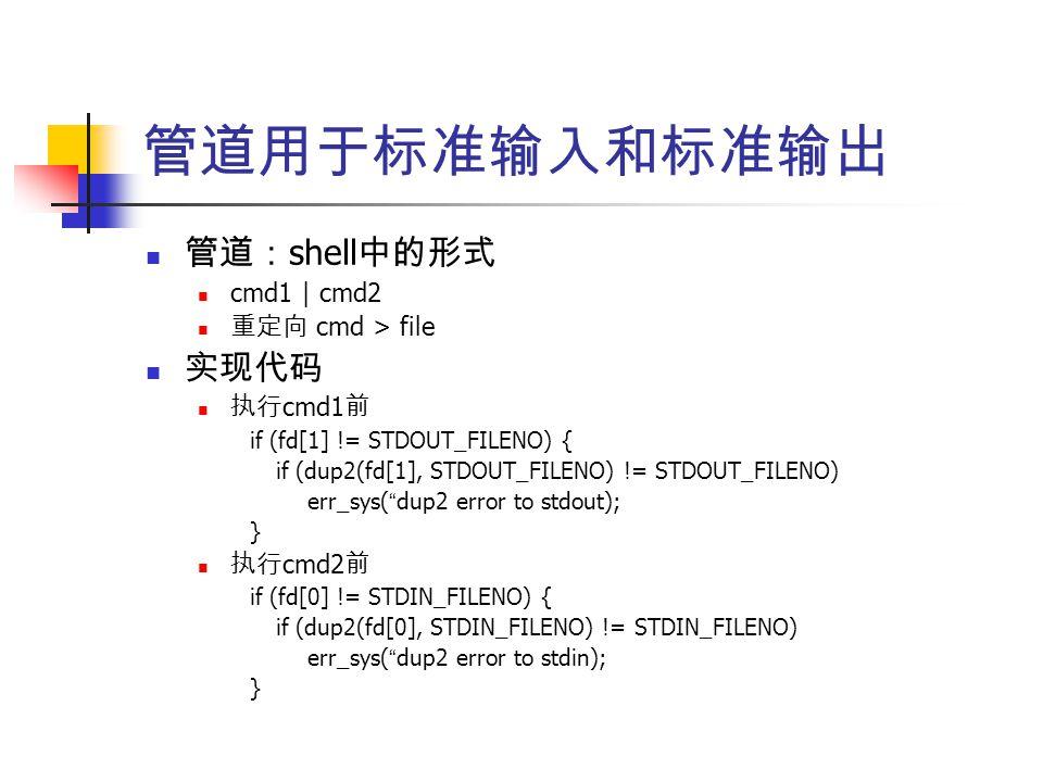 管道用于标准输入和标准输出 管道: shell 中的形式 cmd1 | cmd2 重定向 cmd > file 实现代码 执行 cmd1 前 if (fd[1] != STDOUT_FILENO) { if (dup2(fd[1], STDOUT_FILENO) != STDOUT_FILENO) err_sys( dup2 error to stdout); } 执行 cmd2 前 if (fd[0] != STDIN_FILENO) { if (dup2(fd[0], STDIN_FILENO) != STDIN_FILENO) err_sys( dup2 error to stdin); }
