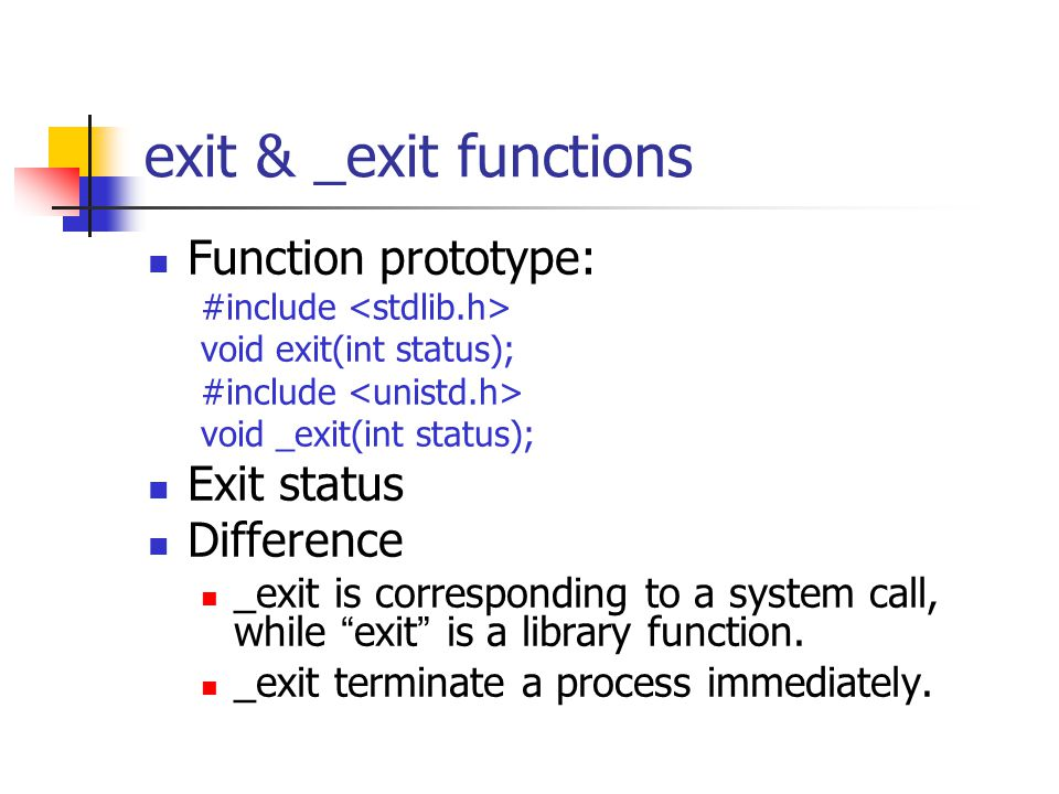 exit & _exit functions Function prototype: #include void exit(int status); #include void _exit(int status); Exit status Difference _exit is correspond