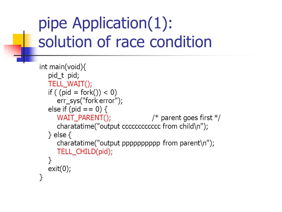pipe Application(1): solution of race condition int main(void){ pid_tpid; TELL_WAIT(); if ( (pid = fork()) < 0) err_sys(