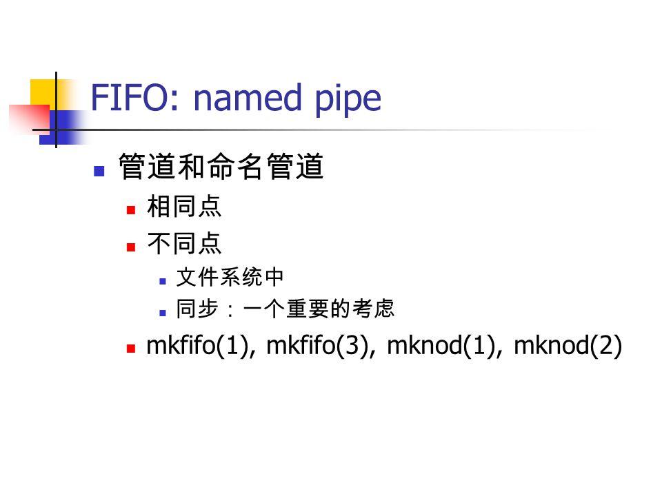 FIFO: named pipe 管道和命名管道 相同点 不同点 文件系统中 同步:一个重要的考虑 mkfifo(1), mkfifo(3), mknod(1), mknod(2)