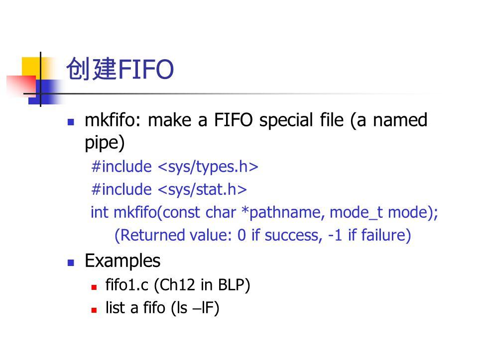 创建 FIFO mkfifo: make a FIFO special file (a named pipe) #include int mkfifo(const char *pathname, mode_t mode); (Returned value: 0 if success, -1 if failure) Examples fifo1.c (Ch12 in BLP) list a fifo (ls – lF)