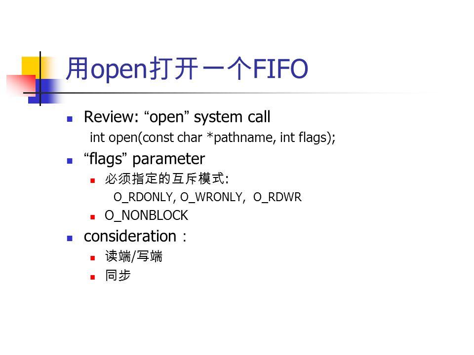 用 open 打开一个 FIFO Review: open system call int open(const char *pathname, int flags); flags parameter 必须指定的互斥模式 : O_RDONLY, O_WRONLY, O_RDWR O_NONBLOCK consideration : 读端 / 写端 同步