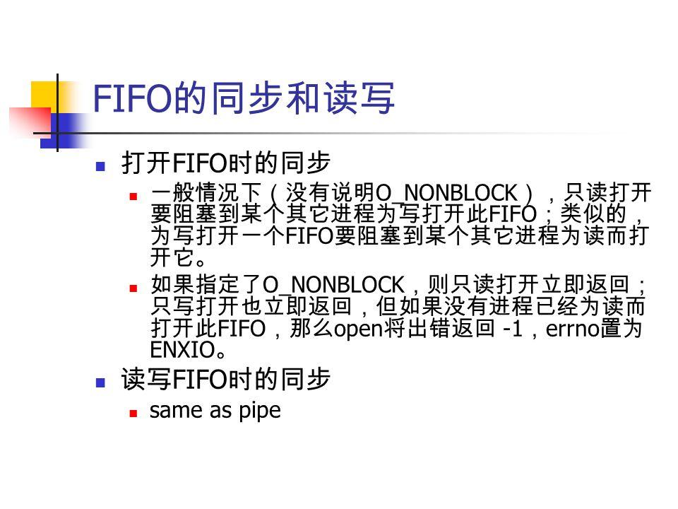 FIFO 的同步和读写 打开 FIFO 时的同步 一般情况下(没有说明 O_NONBLOCK ),只读打开 要阻塞到某个其它进程为写打开此 FIFO ;类似的, 为写打开一个 FIFO 要阻塞到某个其它进程为读而打 开它。 如果指定了 O_NONBLOCK ,则只读打开立即返回; 只写打开也立即返回,但如果没有进程已经为读而 打开此 FIFO ,那么 open 将出错返回 -1 , errno 置为 ENXIO 。 读写 FIFO 时的同步 same as pipe