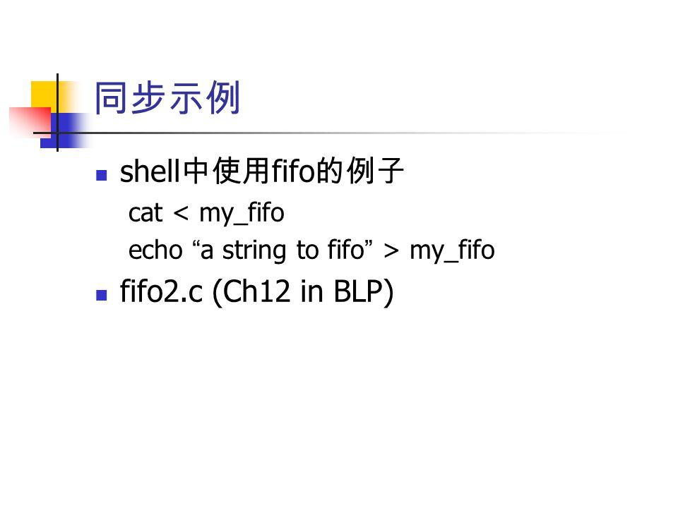 同步示例 shell 中使用 fifo 的例子 cat < my_fifo echo a string to fifo > my_fifo fifo2.c (Ch12 in BLP)