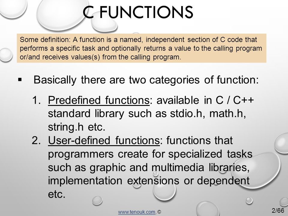 C FUNCTIONS Some definition: A function is a named, independent section of C code that performs a specific task and optionally returns a value to the calling program or/and receives values(s) from the calling program.