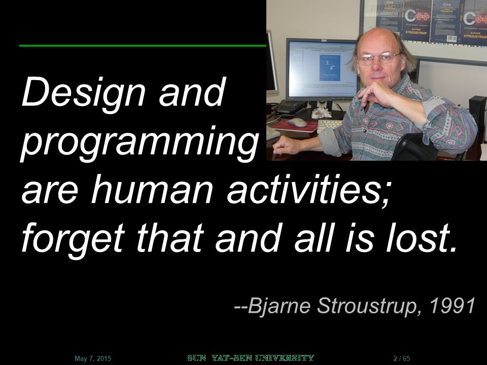 Software Design II – C++ Classes 2 / 65May 7, 2015 Design and programming are human activities; forget that and all is lost. --Bjarne Stroustrup, 1991