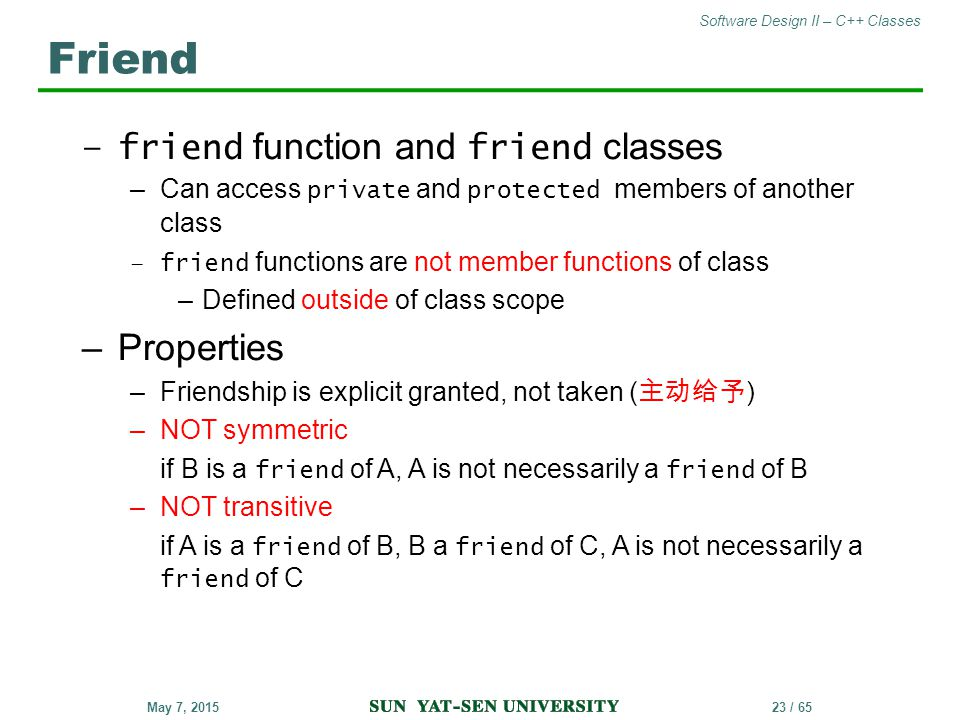 Software Design II – C++ Classes 23 / 65May 7, 2015 –friend function and friend classes –Can access private and protected members of another class –fr