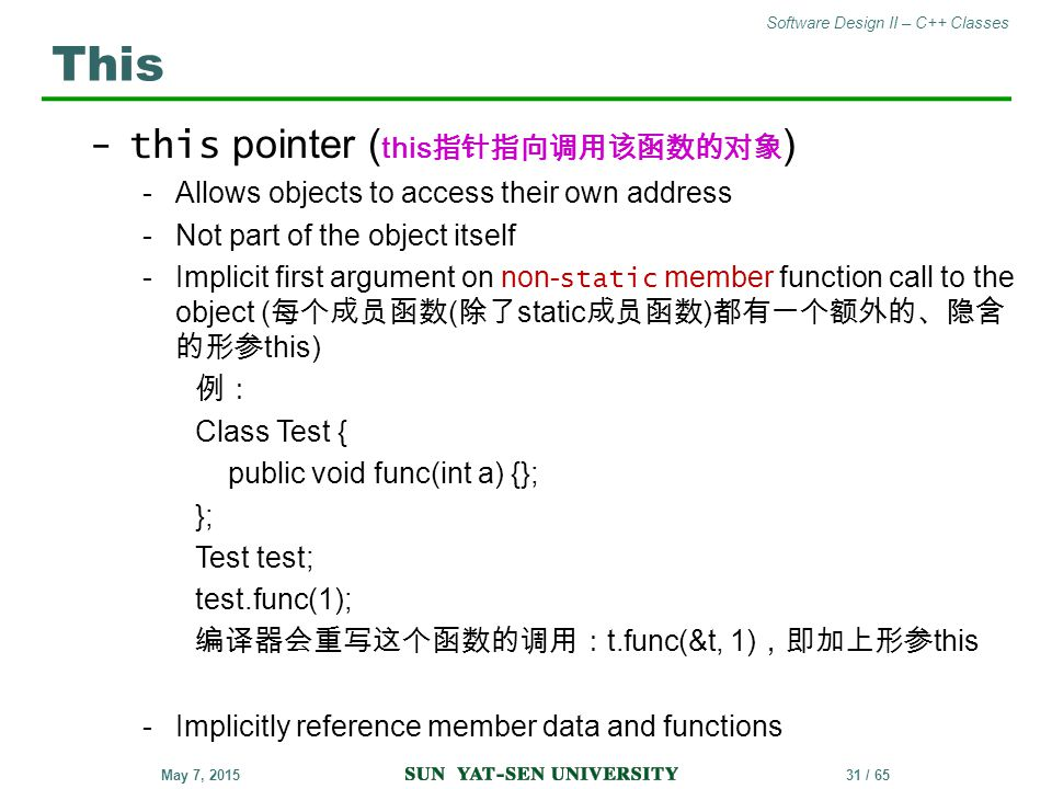 Software Design II – C++ Classes 31 / 65May 7, 2015 -this pointer ( this 指针指向调用该函数的对象 ) -Allows objects to access their own address -Not part of the o
