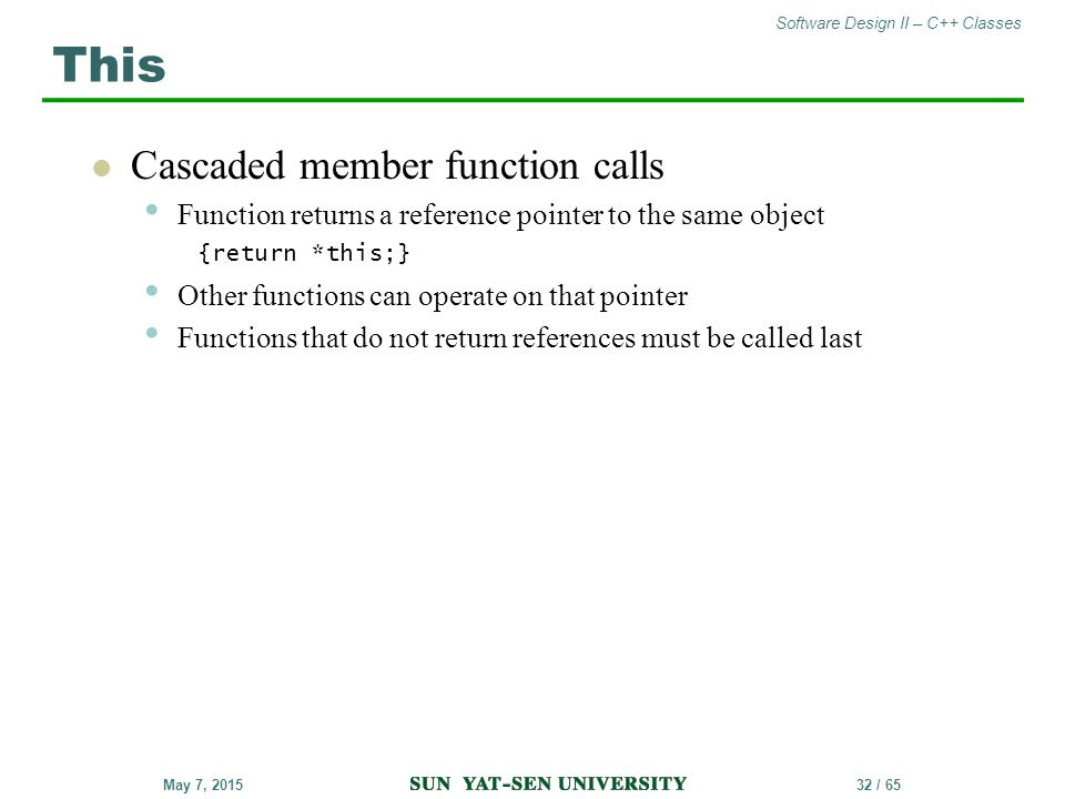 Software Design II – C++ Classes 32 / 65May 7, 2015 Cascaded member function calls Function returns a reference pointer to the same object {return *th