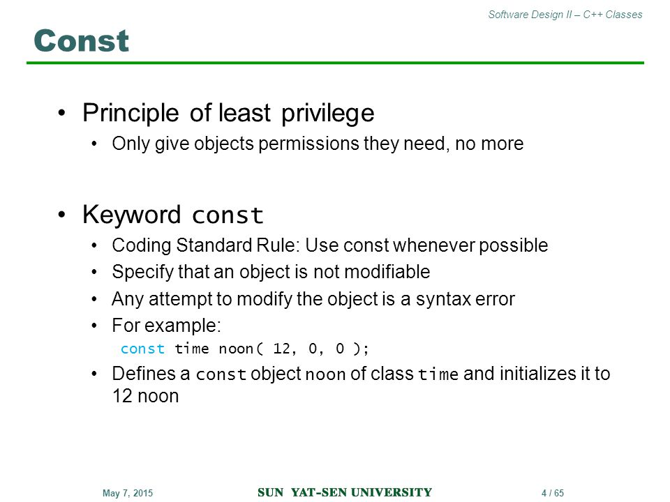 Software Design II – C++ Classes 4 / 65May 7, 2015 Principle of least privilege Only give objects permissions they need, no more Keyword const Coding