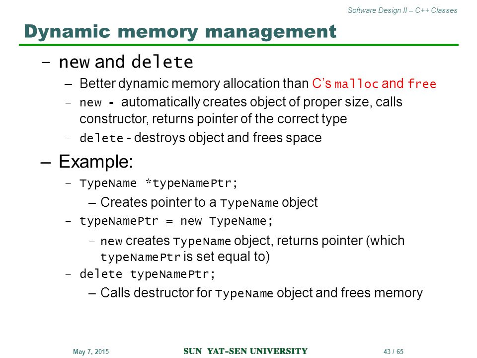 Software Design II – C++ Classes 43 / 65May 7, 2015 –new and delete –Better dynamic memory allocation than C's malloc and free –new - automatically cr
