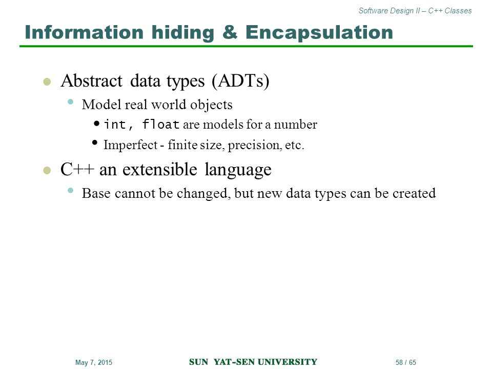 Software Design II – C++ Classes 58 / 65May 7, 2015 Abstract data types (ADTs) Model real world objects int, float are models for a number Imperfect -