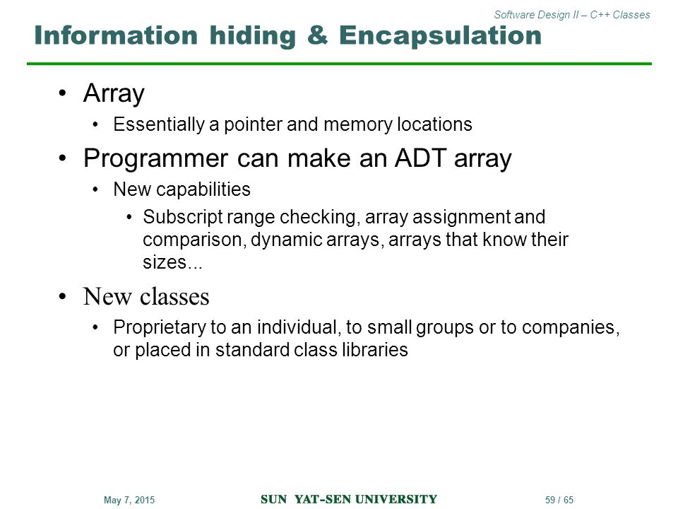 Software Design II – C++ Classes 59 / 65May 7, 2015 Array Essentially a pointer and memory locations Programmer can make an ADT array New capabilities