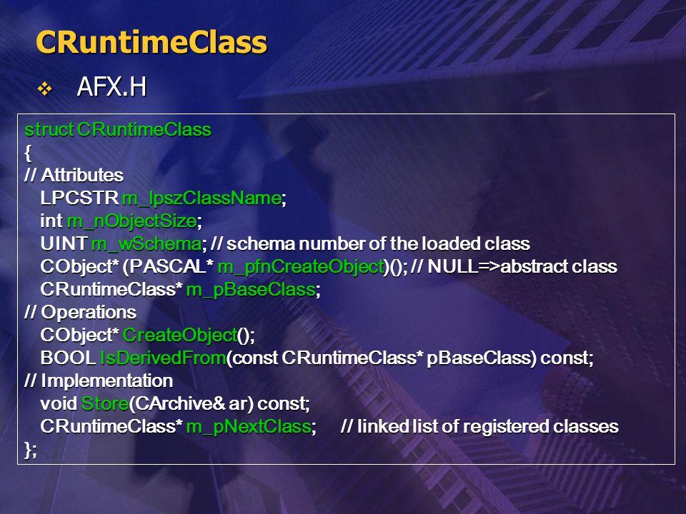 CRuntimeClass  AFX.H struct CRuntimeClass { // Attributes LPCSTR m_lpszClassName; LPCSTR m_lpszClassName; int m_nObjectSize; int m_nObjectSize; UINT