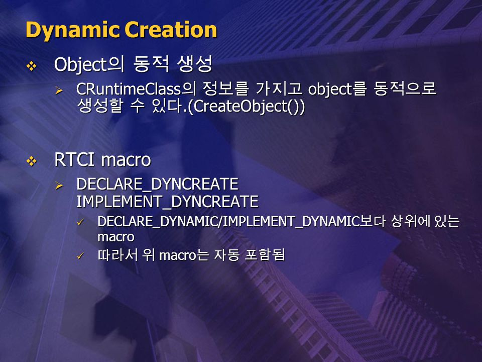 Dynamic Creation  Object 의 동적 생성  CRuntimeClass 의 정보를 가지고 object 를 동적으로 생성할 수 있다.(CreateObject())  RTCI macro  DECLARE_DYNCREATE IMPLEMENT_DYNCREA