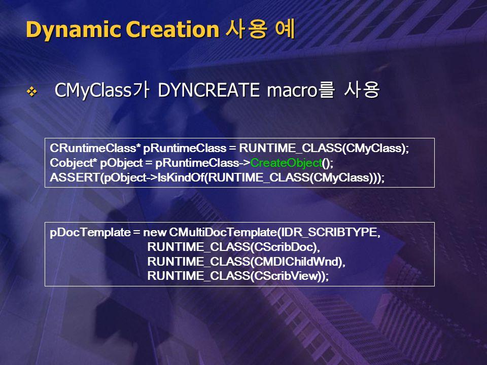 Dynamic Creation 사용 예  CMyClass 가 DYNCREATE macro 를 사용 CRuntimeClass* pRuntimeClass = RUNTIME_CLASS(CMyClass); Cobject* pObject = pRuntimeClass->Crea