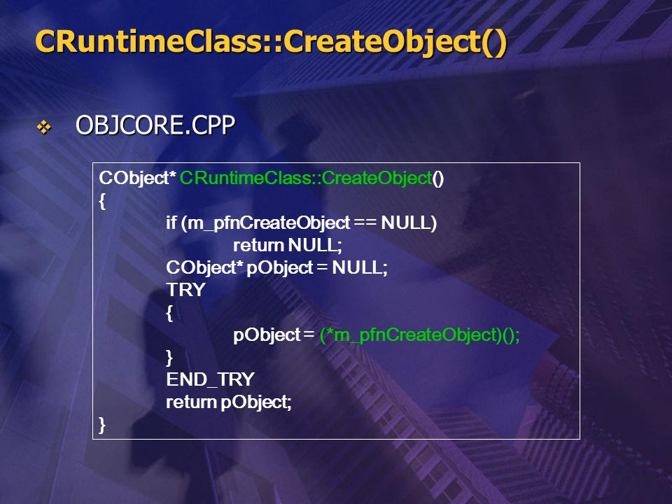 CRuntimeClass::CreateObject()  OBJCORE.CPP CObject* CRuntimeClass::CreateObject() { if (m_pfnCreateObject == NULL) return NULL; CObject* pObject = NU