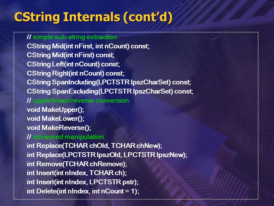 CString Internals (cont'd) // simple sub-string extraction CString Mid(int nFirst, int nCount) const; CString Mid(int nFirst) const; CString Left(int