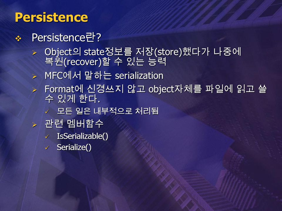 Persistence  Persistence 란 ?  Object 의 state 정보를 저장 (store) 했다가 나중에 복원 (recover) 할 수 있는 능력  MFC 에서 말하는 serialization  Format 에 신경쓰지 않고 object 자체를