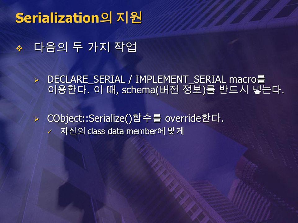 Serialization 의 지원  다음의 두 가지 작업  DECLARE_SERIAL / IMPLEMENT_SERIAL macro 를 이용한다. 이 때, schema( 버전 정보 ) 를 반드시 넣는다.  CObject::Serialize() 함수를 override