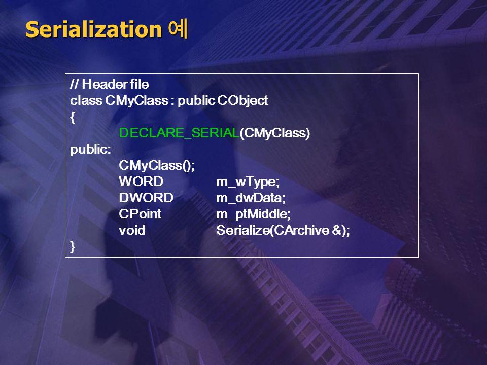 Serialization 예 // Header file class CMyClass : public CObject { DECLARE_SERIAL(CMyClass) public: CMyClass(); WORD m_wType; DWORD m_dwData; CPoint m_p