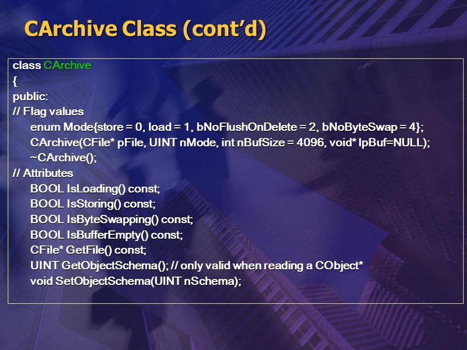 CArchive Class (cont'd) class CArchive {public: // Flag values enum Mode{store = 0, load = 1, bNoFlushOnDelete = 2, bNoByteSwap = 4}; CArchive(CFile*