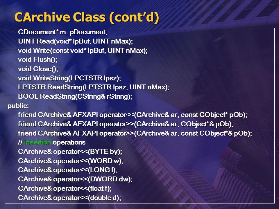 CArchive Class (cont'd) CDocument* m_pDocument; UINT Read(void* lpBuf, UINT nMax); void Write(const void* lpBuf, UINT nMax); void Flush(); void Close(