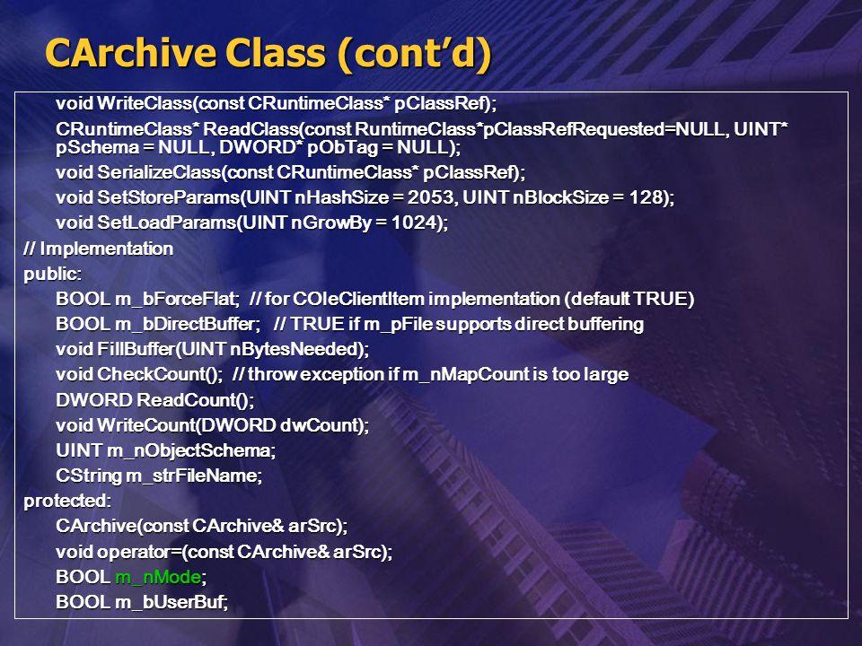 CArchive Class (cont'd) void WriteClass(const CRuntimeClass* pClassRef); CRuntimeClass* ReadClass(const RuntimeClass*pClassRefRequested=NULL, UINT* pS