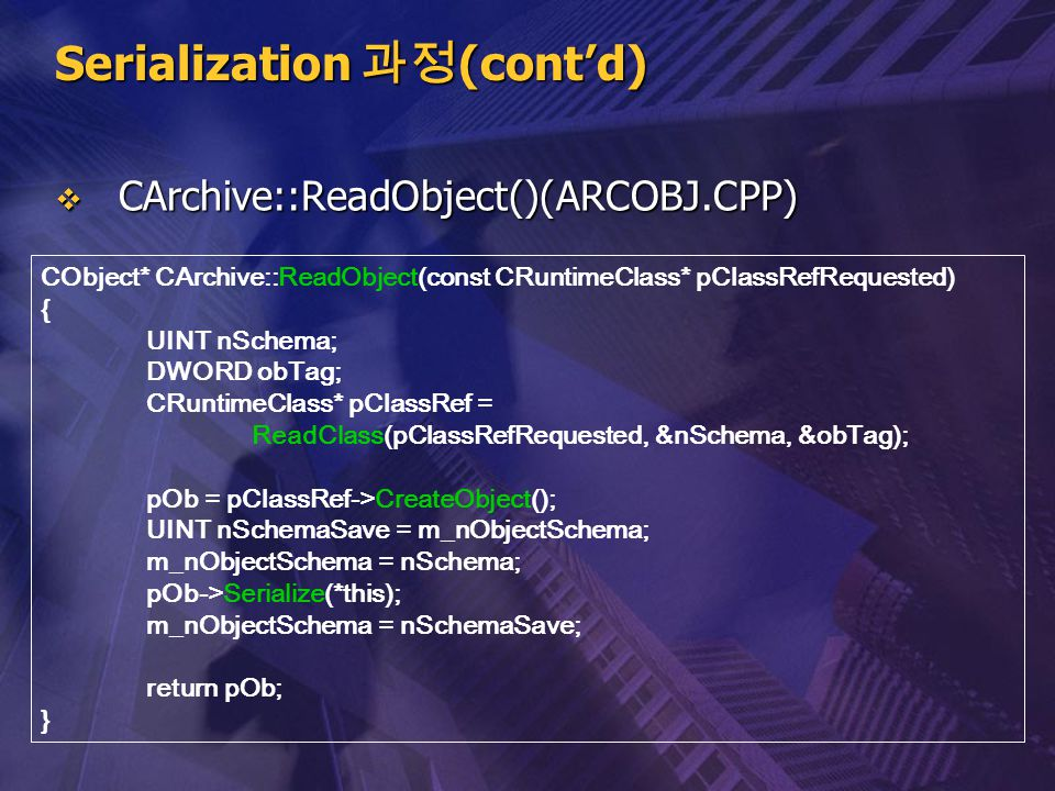 Serialization 과정 (cont'd)  CArchive::ReadObject()(ARCOBJ.CPP) CObject* CArchive::ReadObject(const CRuntimeClass* pClassRefRequested) { UINT nSchema;