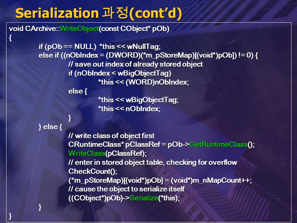 Serialization 과정 (cont'd) void CArchive::WriteObject(const CObject* pOb) { if (pOb == NULL) *this << wNullTag; else if ((nObIndex = (DWORD)(*m_pStoreM