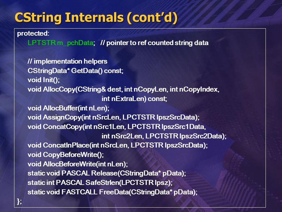 CString Internals (cont'd) protected: LPTSTR m_pchData; // pointer to ref counted string data // implementation helpers CStringData* GetData() const;