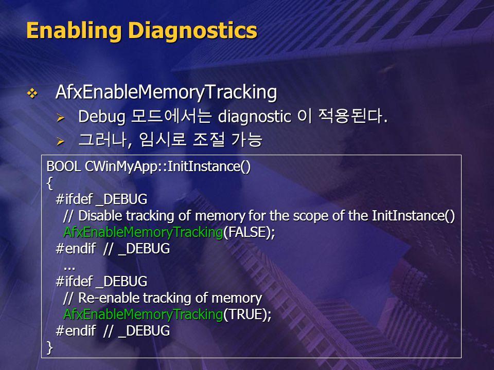 Enabling Diagnostics  AfxEnableMemoryTracking  Debug 모드에서는 diagnostic 이 적용된다.  그러나, 임시로 조절 가능 BOOL CWinMyApp::InitInstance() { #ifdef _DEBUG #ifdef