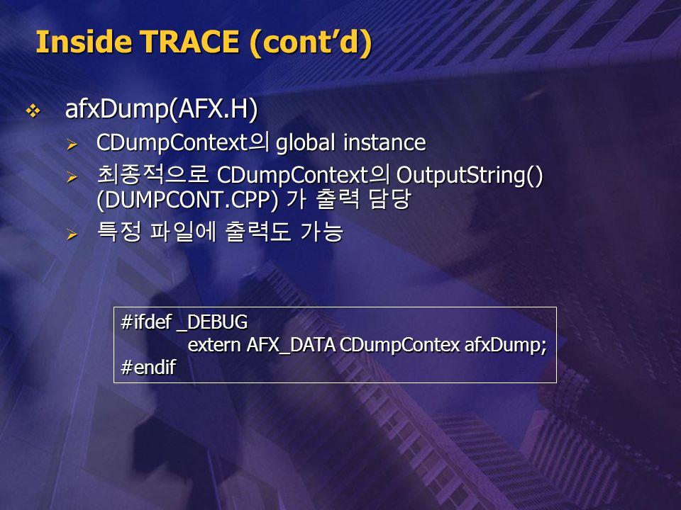 Inside TRACE (cont'd)  afxDump(AFX.H)  CDumpContext 의 global instance  최종적으로 CDumpContext 의 OutputString() (DUMPCONT.CPP) 가 출력 담당  특정 파일에 출력도 가능 #