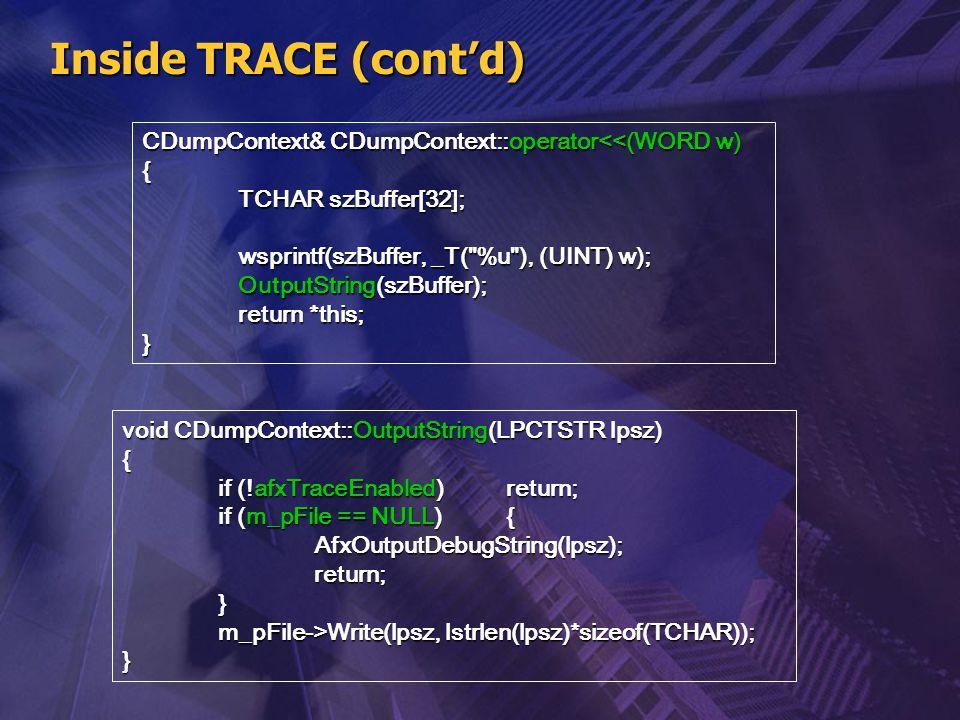Inside TRACE (cont'd) CDumpContext& CDumpContext::operator<<(WORD w) { TCHAR szBuffer[32]; wsprintf(szBuffer, _T(