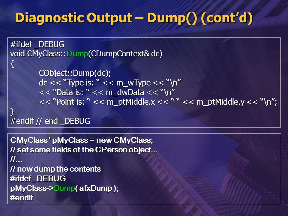 """Diagnostic Output – Dump() (cont'd) #ifdef _DEBUG void CMyClass:: Dump (CDumpContext& dc) {CObject::Dump(dc); dc << """"Type is: """" << m_wType << """"\n"""" <<"""
