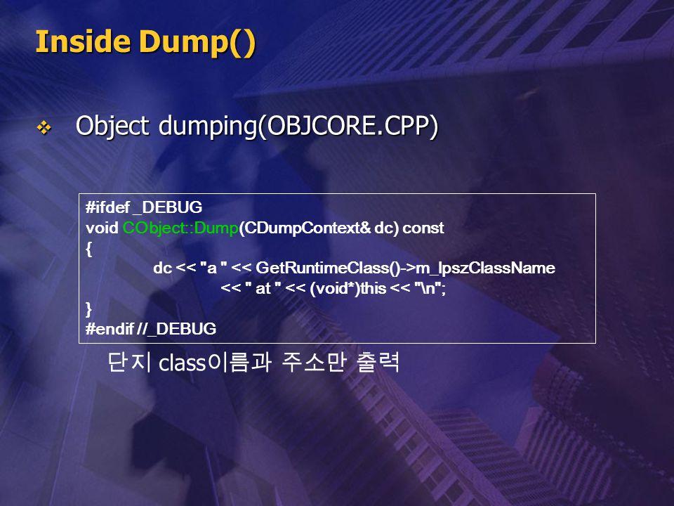 Inside Dump()  Object dumping(OBJCORE.CPP) #ifdef _DEBUG void CObject::Dump(CDumpContext& dc) const { dc m_lpszClassName <<