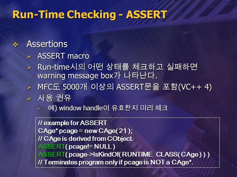 Run-Time Checking - ASSERT  Assertions  ASSERT macro  Run-time 시의 어떤 상태를 체크하고 실패하면 warning message box 가 나타난다.  MFC 도 5000 개 이상의 ASSERT 문을 포함 (VC+