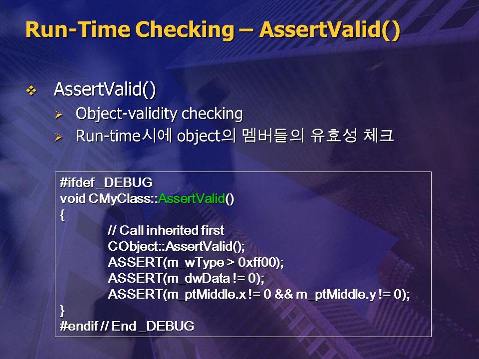 Run-Time Checking – AssertValid()  AssertValid()  Object-validity checking  Run-time 시에 object 의 멤버들의 유효성 체크 #ifdef _DEBUG void CMyClass::AssertVal
