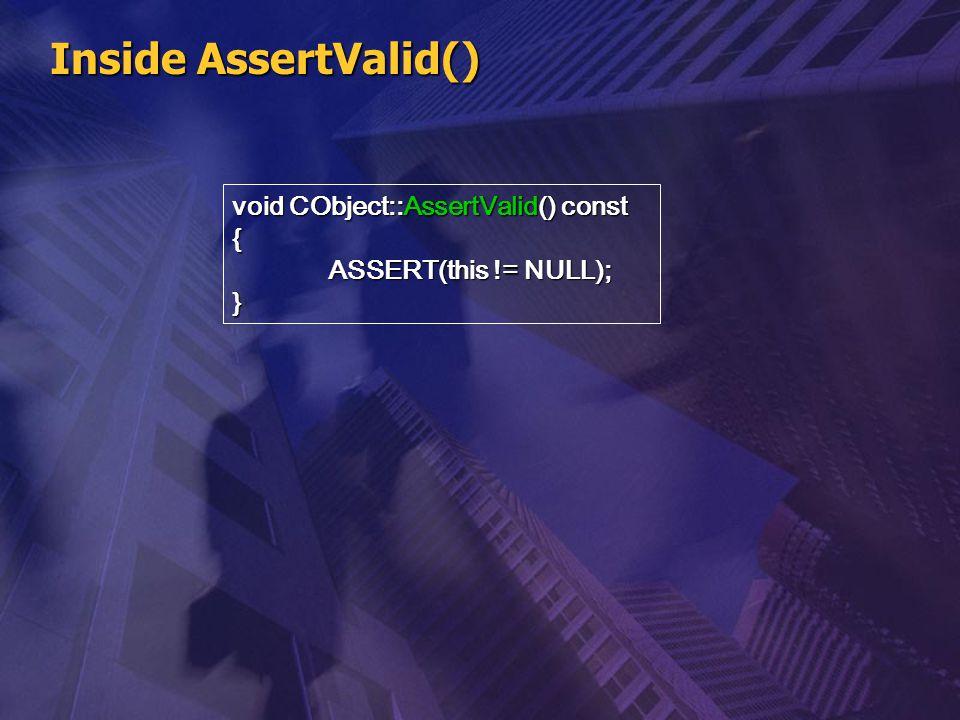 Inside AssertValid() void CObject::AssertValid() const { ASSERT(this != NULL); }