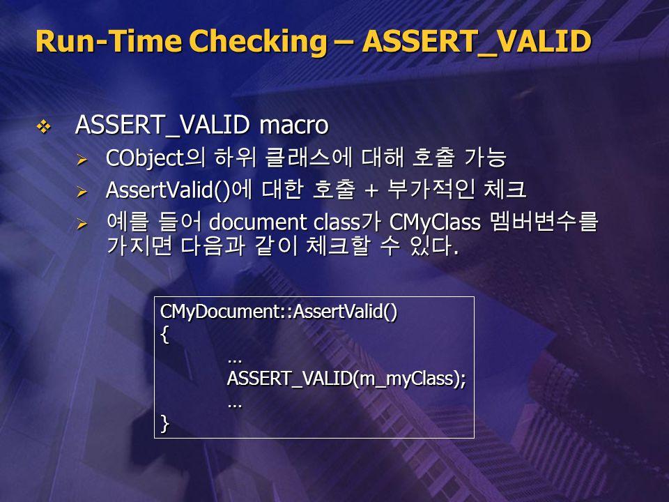 Run-Time Checking – ASSERT_VALID  ASSERT_VALID macro  CObject 의 하위 클래스에 대해 호출 가능  AssertValid() 에 대한 호출 + 부가적인 체크  예를 들어 document class 가 CMyClass