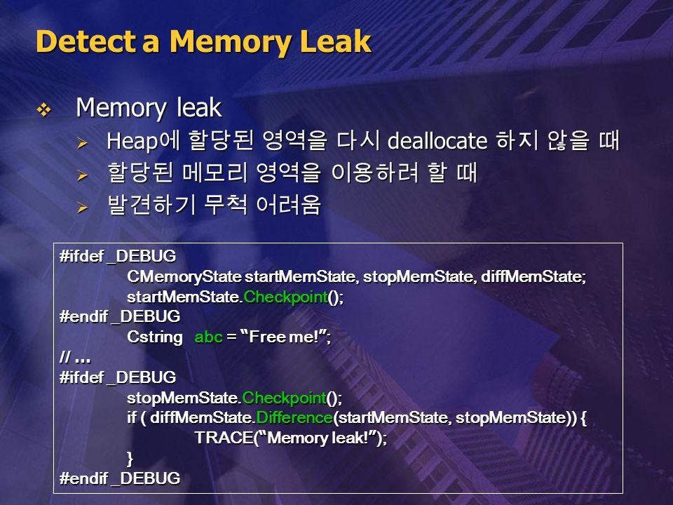 Detect a Memory Leak  Memory leak  Heap 에 할당된 영역을 다시 deallocate 하지 않을 때  할당된 메모리 영역을 이용하려 할 때  발견하기 무척 어려움 #ifdef _DEBUG CMemoryState startMemStat