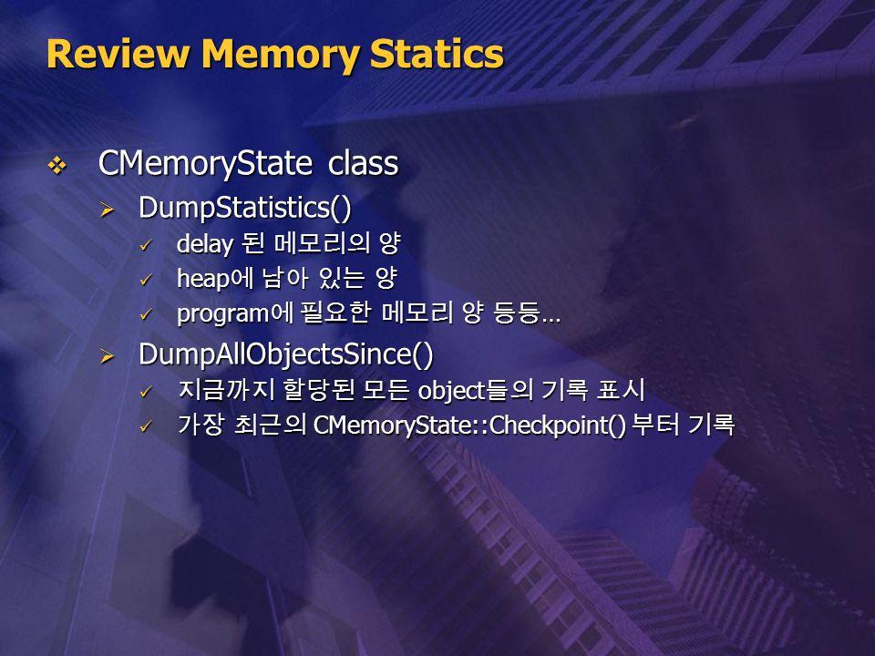 Review Memory Statics  CMemoryState class  DumpStatistics() delay 된 메모리의 양 delay 된 메모리의 양 heap 에 남아 있는 양 heap 에 남아 있는 양 program 에 필요한 메모리 양 등등 … pro