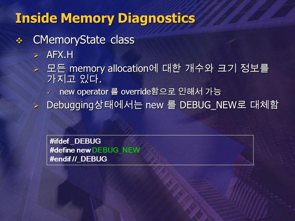 Inside Memory Diagnostics  CMemoryState class  AFX.H  모든 memory allocation 에 대한 개수와 크기 정보를 가지고 있다. new operator 를 override 함으로 인해서 가능 new operator