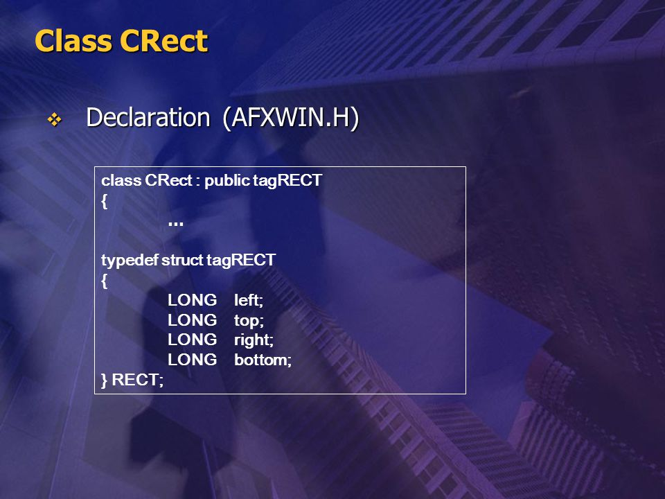 Class CRect class CRect : public tagRECT { … typedef struct tagRECT { LONGleft; LONGtop; LONGright; LONGbottom; } RECT;  Declaration (AFXWIN.H)