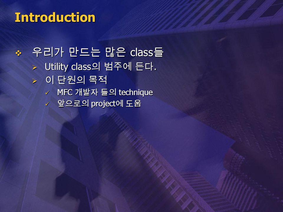 Introduction  우리가 만드는 많은 class 들  Utility class 의 범주에 든다.  이 단원의 목적 MFC 개발자 들의 technique MFC 개발자 들의 technique 앞으로의 project 에 도움 앞으로의 project 에 도움