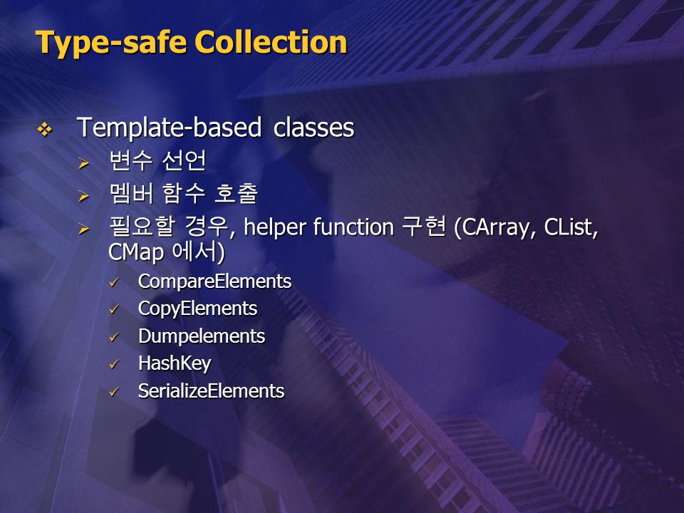 Type-safe Collection  Template-based classes  변수 선언  멤버 함수 호출  필요할 경우, helper function 구현 (CArray, CList, CMap 에서 ) CompareElements CompareElement