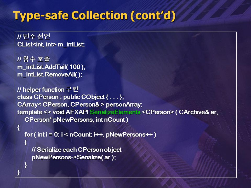 Type-safe Collection (cont'd) // 변수 선언 CList m_intList; // 함수 호출 m_intList.AddTail( 100 ); m_intList.RemoveAll( ); // helper function 구현 class CPerson