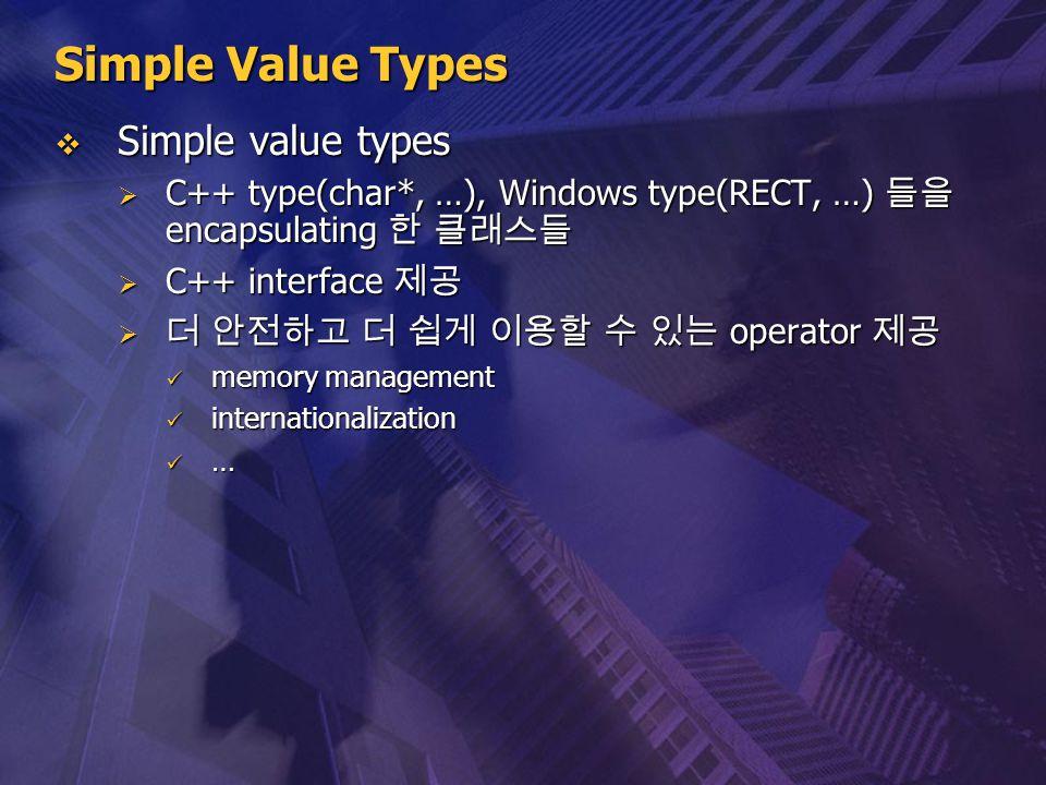Simple Value Types  Simple value types  C++ type(char*, …), Windows type(RECT, …) 들을 encapsulating 한 클래스들  C++ interface 제공  더 안전하고 더 쉽게 이용할 수 있는